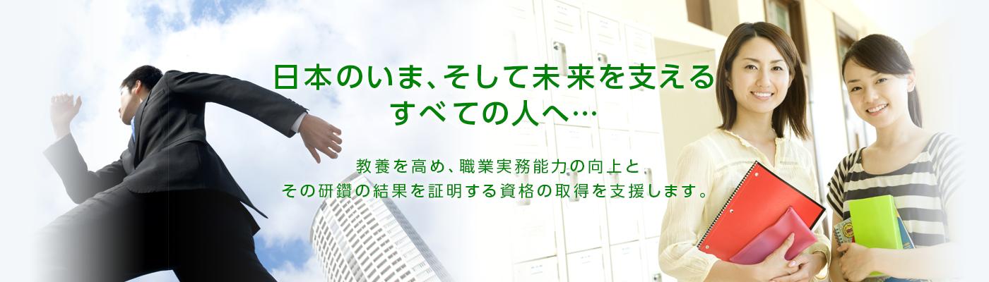 日本のいま、そして未来を支えるすべての人へ 教養を高め、職業実務能力の向上と、その研鑚の結果を証明する資格の取得を支援します。